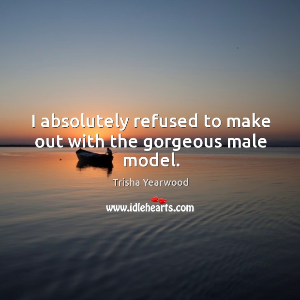 I absolutely refused to make out with the gorgeous male model. Image
