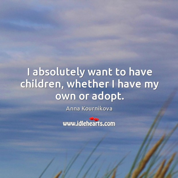 I absolutely want to have children, whether I have my own or adopt. Anna Kournikova Picture Quote