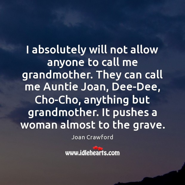 I absolutely will not allow anyone to call me grandmother. They can Image