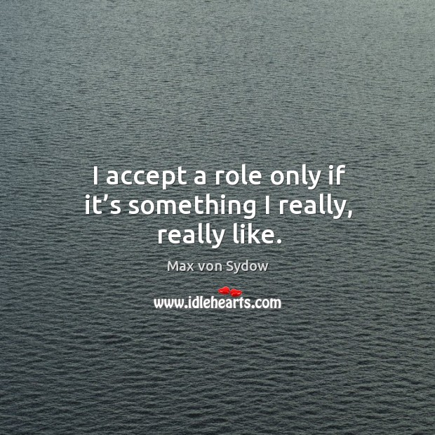 I accept a role only if it's something I really, really like. Image