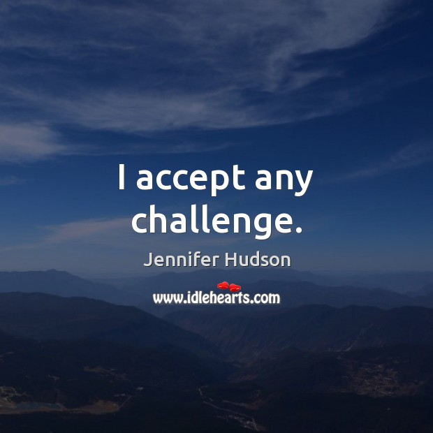 I accept any challenge. Jennifer Hudson Picture Quote