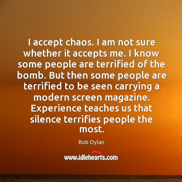 Image, I accept chaos. I am not sure whether it accepts me. I know some people are terrified of the bomb.