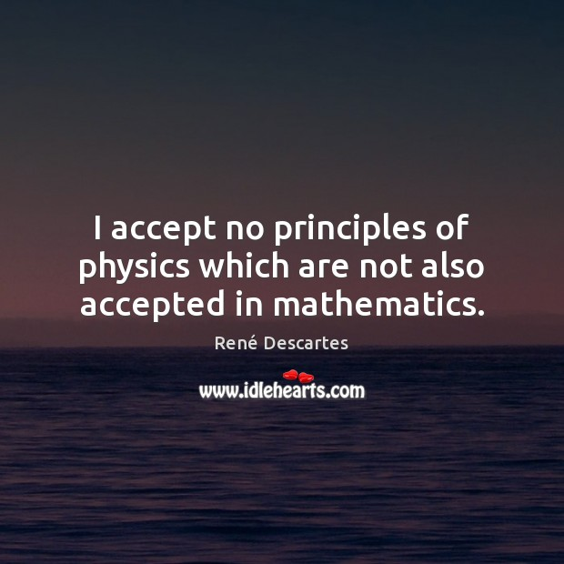 I accept no principles of physics which are not also accepted in mathematics. René Descartes Picture Quote