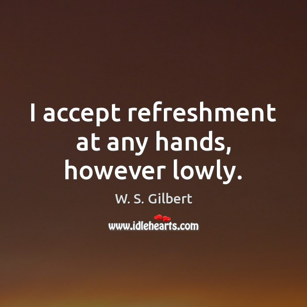 I accept refreshment at any hands, however lowly. W. S. Gilbert Picture Quote