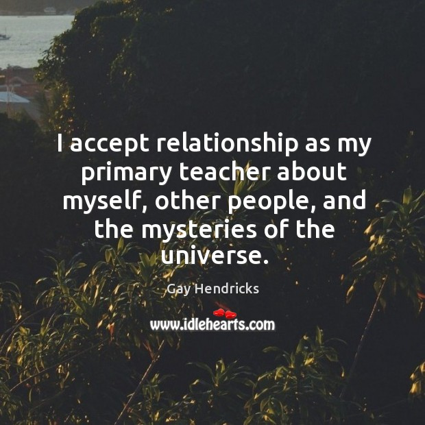 I accept relationship as my primary teacher about myself, other people, and the mysteries of the universe. Image