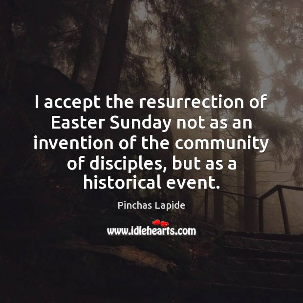 I accept the resurrection of Easter Sunday not as an invention of Easter Quotes Image