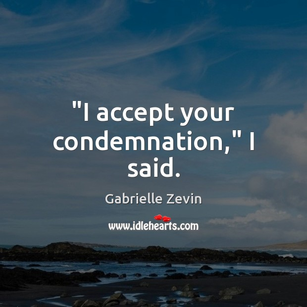"""I accept your condemnation,"" I said. Gabrielle Zevin Picture Quote"