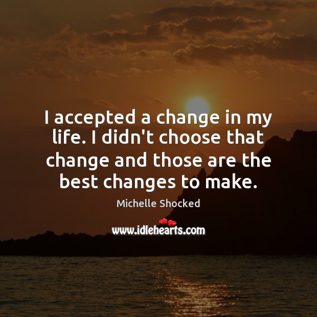 I accepted a change in my life. I didn't choose that change Image