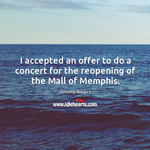 Johnny Rivers Picture Quote image saying: I accepted an offer to do a concert for the reopening of the mall of memphis.