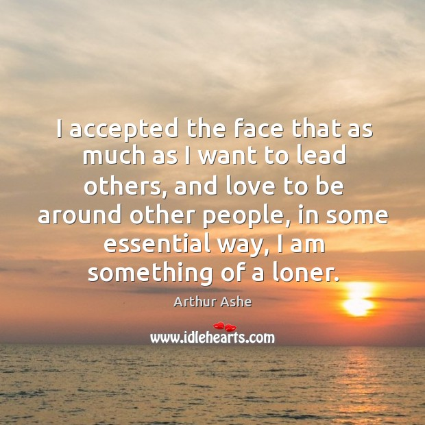I accepted the face that as much as I want to lead others, and love to be around Arthur Ashe Picture Quote