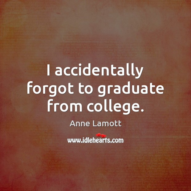 I accidentally forgot to graduate from college. Anne Lamott Picture Quote