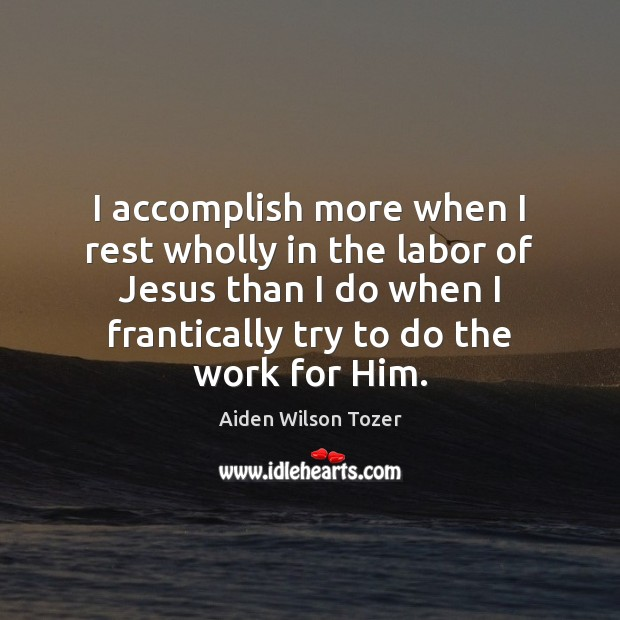 Image, I accomplish more when I rest wholly in the labor of Jesus