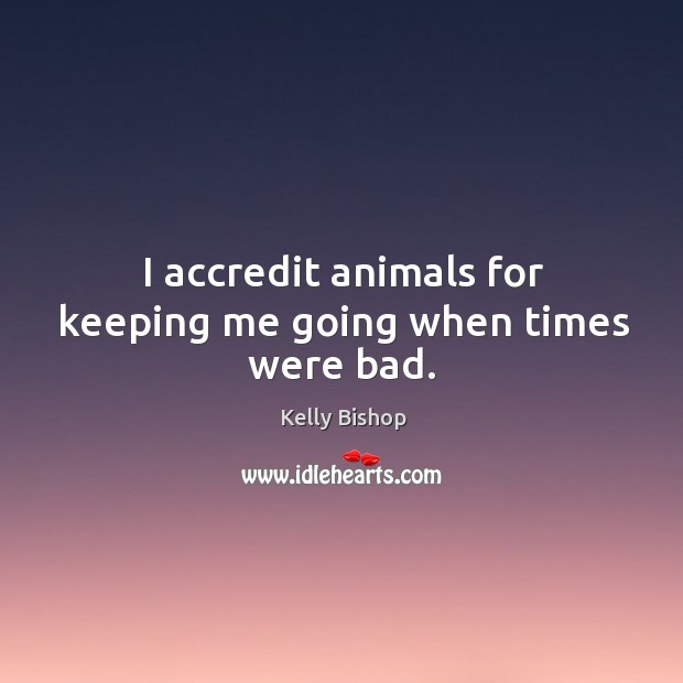 I accredit animals for keeping me going when times were bad. Image