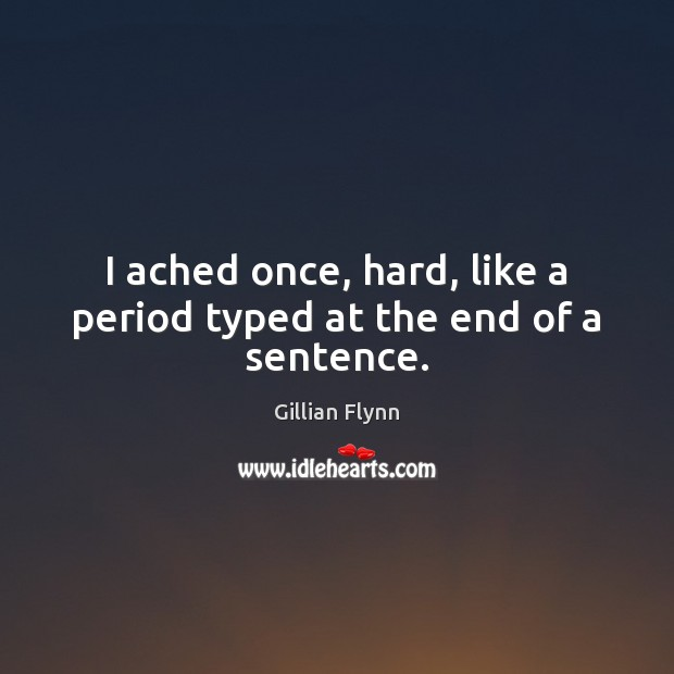 I ached once, hard, like a period typed at the end of a sentence. Gillian Flynn Picture Quote