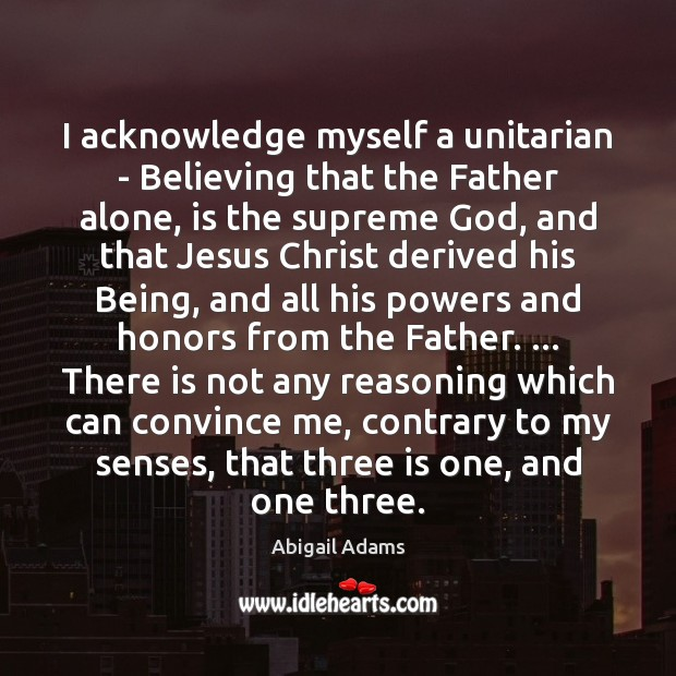 Image, I acknowledge myself a unitarian – Believing that the Father alone, is