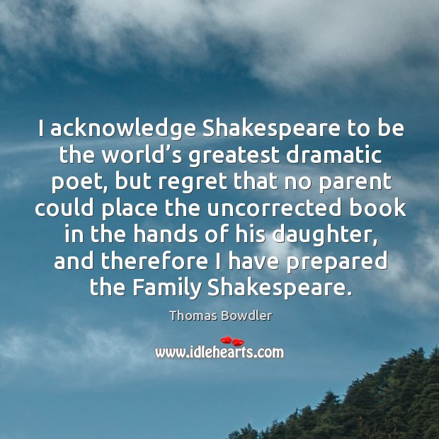 I acknowledge shakespeare to be the world's greatest dramatic poet Image