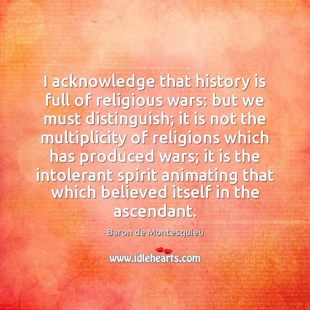 I acknowledge that history is full of religious wars: but we must Baron de Montesquieu Picture Quote