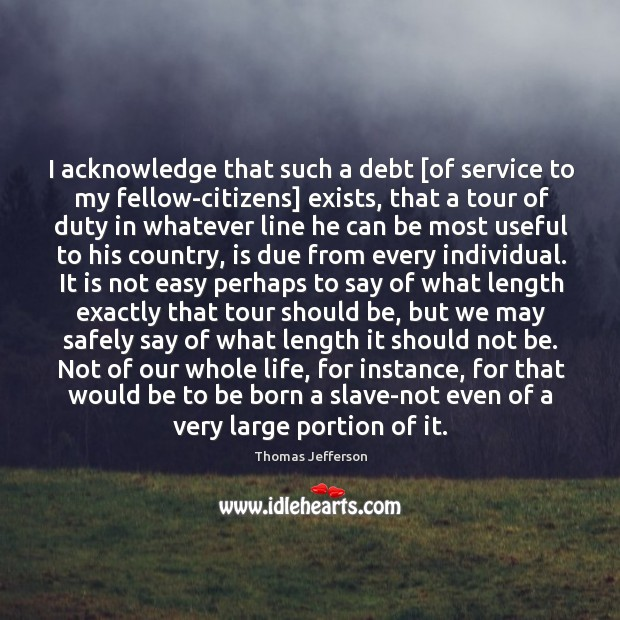 Image, I acknowledge that such a debt [of service to my fellow-citizens] exists,