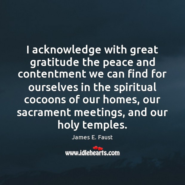 I acknowledge with great gratitude the peace and contentment we can find James E. Faust Picture Quote