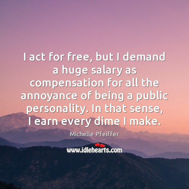 I act for free, but I demand a huge salary as compensation Michelle Pfeiffer Picture Quote
