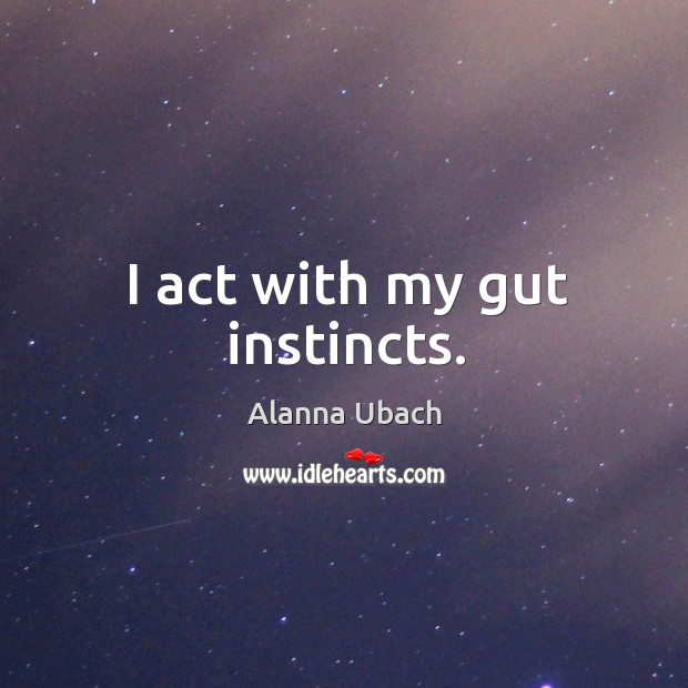 Image, I act with my gut instincts.