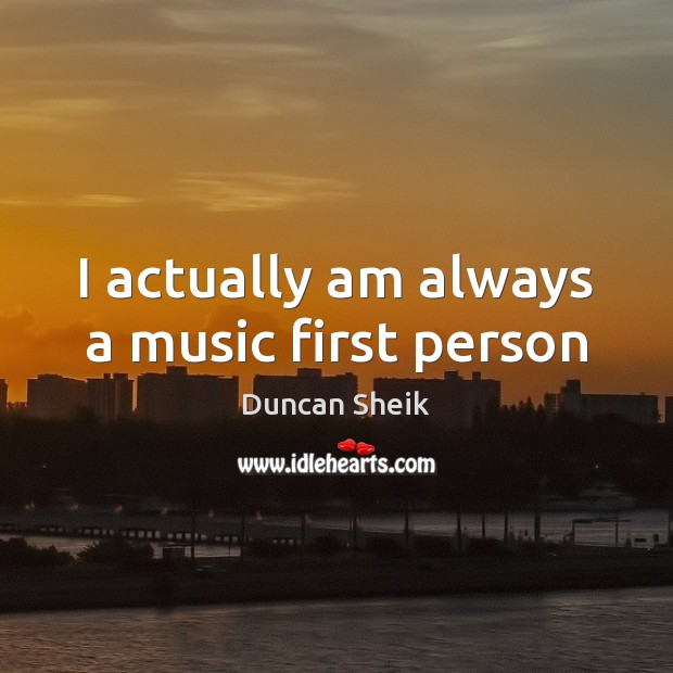 I actually am always a music first person Duncan Sheik Picture Quote