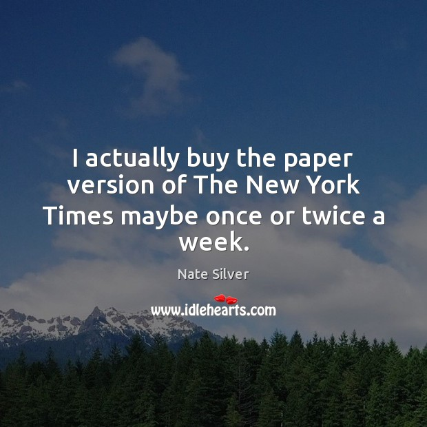 I actually buy the paper version of The New York Times maybe once or twice a week. Nate Silver Picture Quote