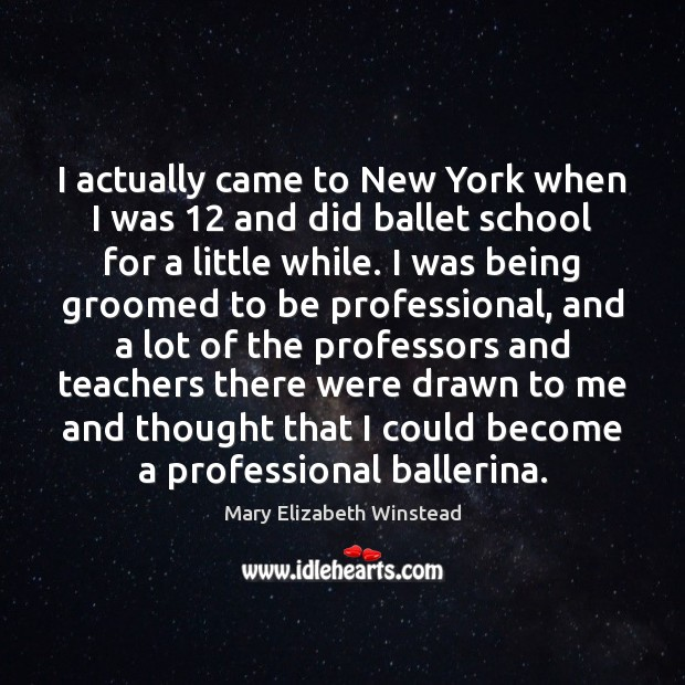 I actually came to New York when I was 12 and did ballet Mary Elizabeth Winstead Picture Quote