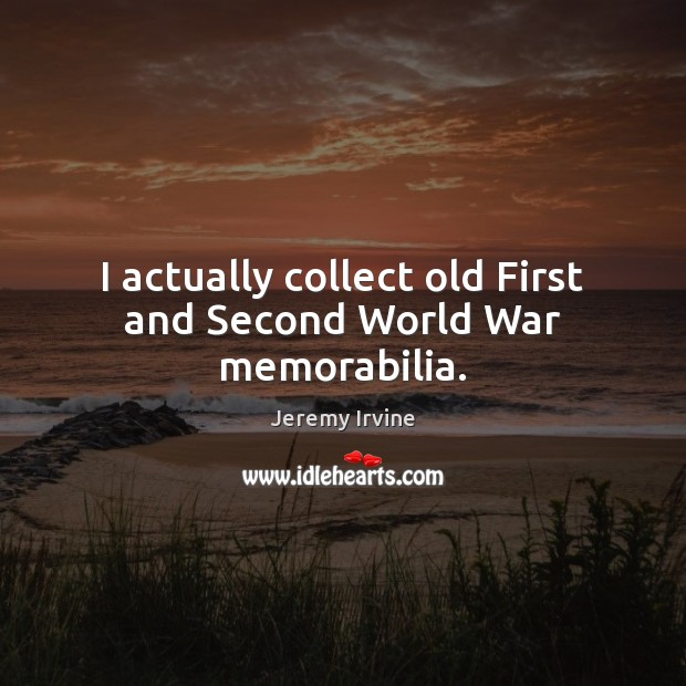 Image, I actually collect old First and Second World War memorabilia.