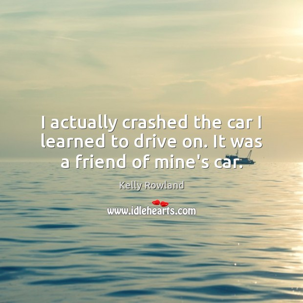 I actually crashed the car I learned to drive on. It was a friend of mine's car. Kelly Rowland Picture Quote