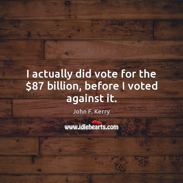 Image, I actually did vote for the $87 billion, before I voted against it.