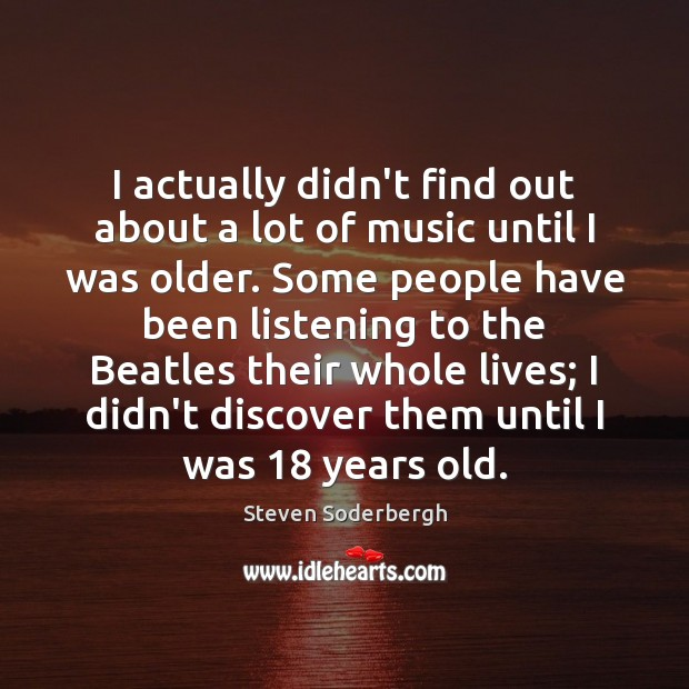 I actually didn't find out about a lot of music until I Steven Soderbergh Picture Quote