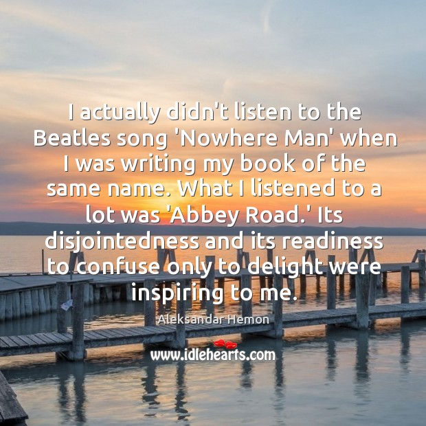 Image, I actually didn't listen to the Beatles song 'Nowhere Man' when I