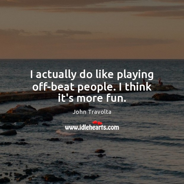 I actually do like playing off-beat people. I think it's more fun. Image
