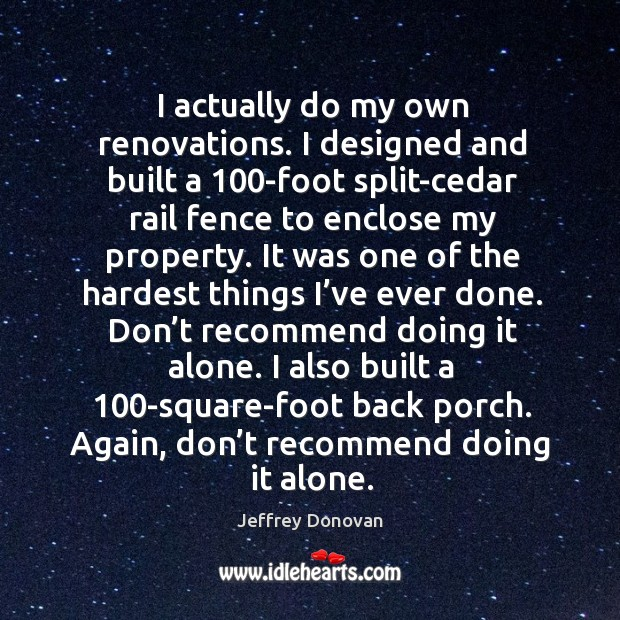 I actually do my own renovations. I designed and built a 100-foot split-cedar rail fence Jeffrey Donovan Picture Quote