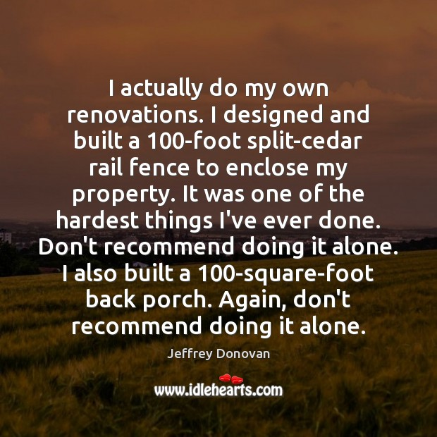 I actually do my own renovations. I designed and built a 100-foot Jeffrey Donovan Picture Quote