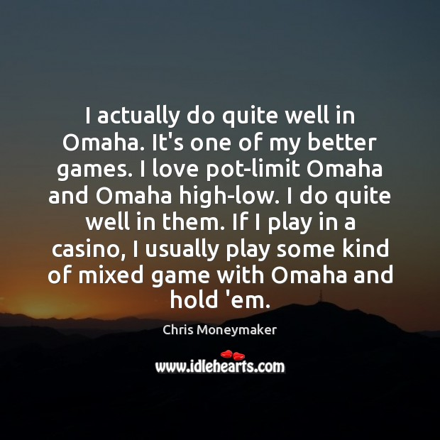 I actually do quite well in Omaha. It's one of my better Chris Moneymaker Picture Quote
