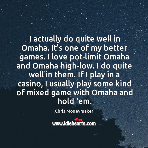 I actually do quite well in omaha. It's one of my better games. I love pot-limit omaha and omaha high-low. Image