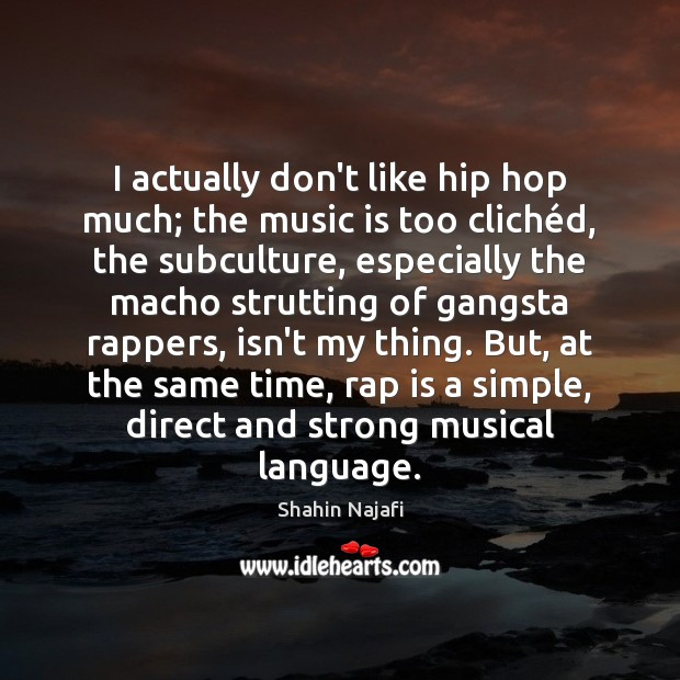 I actually don't like hip hop much; the music is too cliché Image