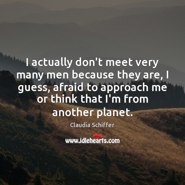 I actually don't meet very many men because they are, I guess, Claudia Schiffer Picture Quote