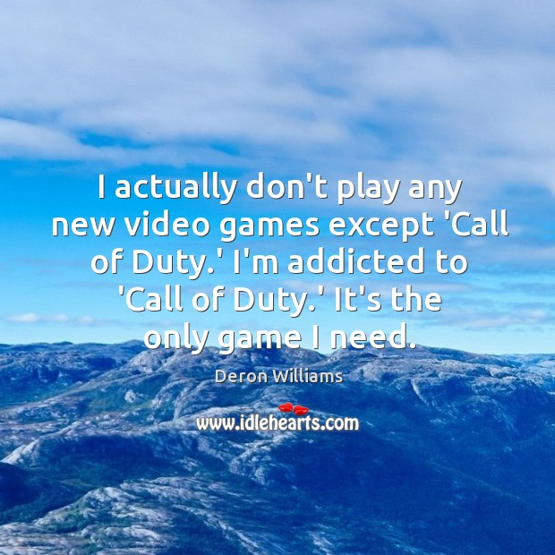 I actually don't play any new video games except 'Call of Duty. Image