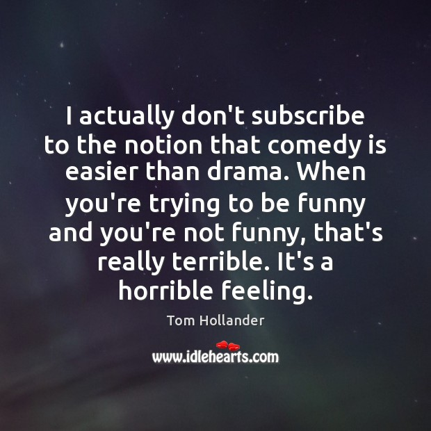 I actually don't subscribe to the notion that comedy is easier than Tom Hollander Picture Quote