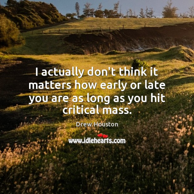 I actually don't think it matters how early or late you are Drew Houston Picture Quote