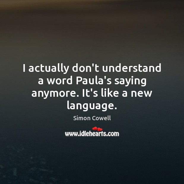 I actually don't understand a word Paula's saying anymore. It's like a new language. Simon Cowell Picture Quote