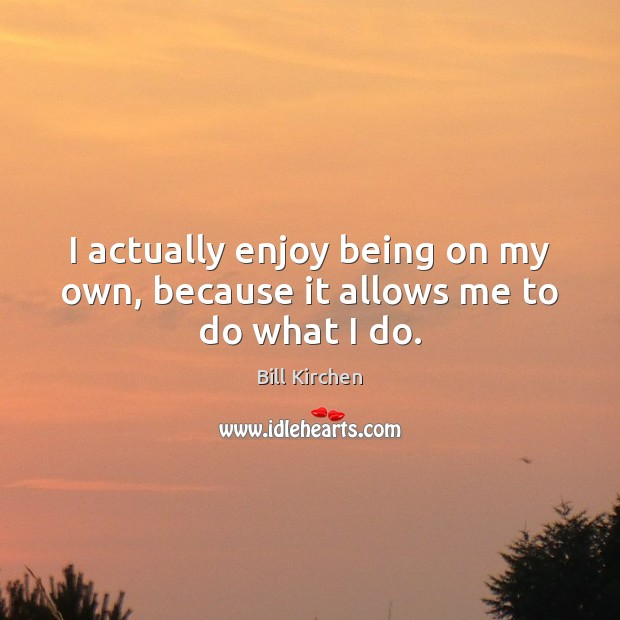 I actually enjoy being on my own, because it allows me to do what I do. Image