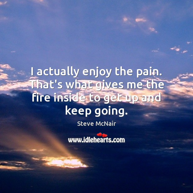 I actually enjoy the pain. That's what gives me the fire inside to get up and keep going. Image