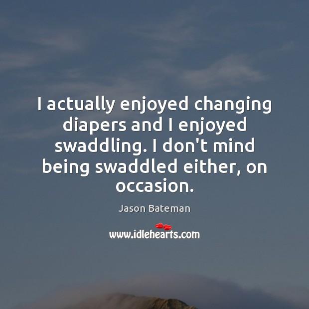 I actually enjoyed changing diapers and I enjoyed swaddling. I don't mind Image