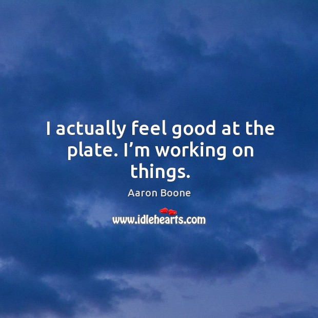 I actually feel good at the plate. I'm working on things. Aaron Boone Picture Quote