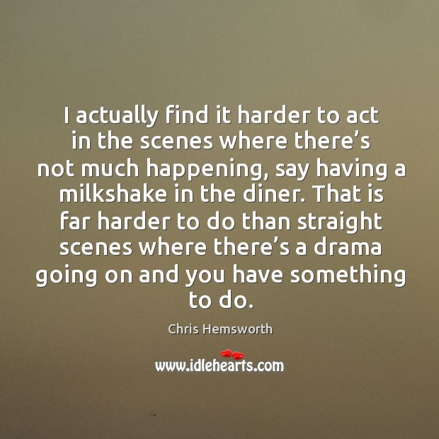 I actually find it harder to act in the scenes where there's not much happening Chris Hemsworth Picture Quote