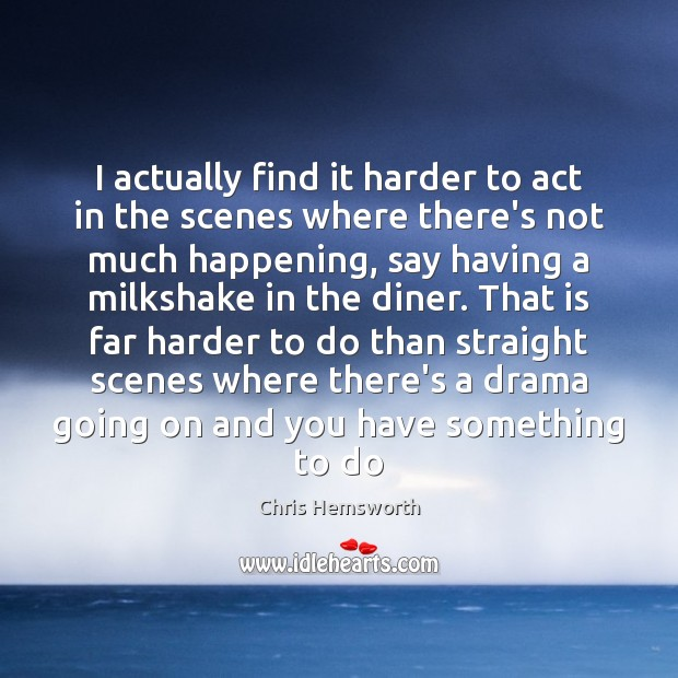 I actually find it harder to act in the scenes where there's Chris Hemsworth Picture Quote